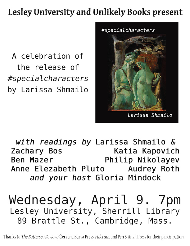 Lesley University and Unlikely Books present A celebration of the release of #specialcharacters by Larissa Shmailo with readings by Larissa Shmailo, Zachary Bos, Katia Kapovich, Ben Mazer, Philip Nikolayev, Anne Elezabeth Pluto, Audrey Roth, and your host, Gloria Mindock Wednesday, April 9, 7pm Lesley University, Sherrill Library 89 Brattle St., Cambridge, Massachussetts